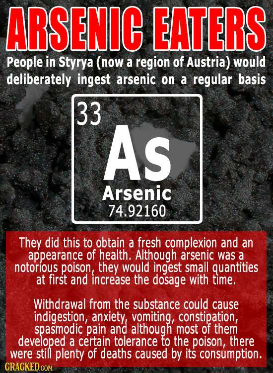 ARSENIC EATERS People in Styrya (now a region of Austria) would deliberately ingest arsenic on a regular basis 33 AS Arsenic 74.92160 They did this to