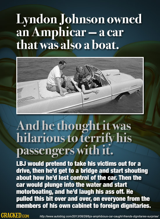 Lyndon Johnson owned an Amphicar - a car that was also a boat. A And he thought it was hilarious to terrify his passengers with it. LBJ would pretend