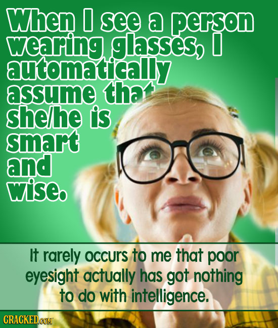 When 0 see a person wearing glasses, I automatically assume tha she/he is smart and wiseb It rarely occurS to me that poor eyesight actually has got n
