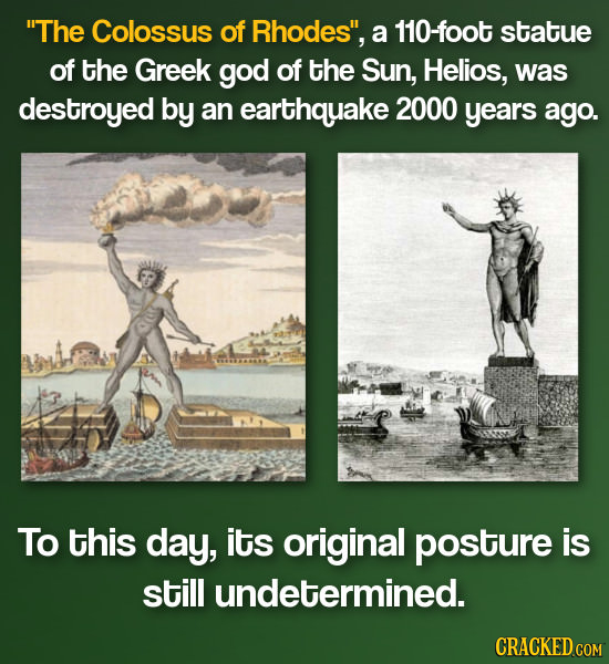 The Colossus of Rhodes, a 110-foot statue of the Greek god of the Sun, Helios, was destroyed by an earthquake 2000 years ago. To this day, its origi