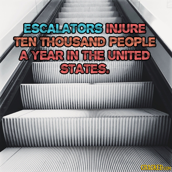 ESCALATORS INJURE TEN THOUSAND PEOPLE A YEAR IN THE UNITED STATES.