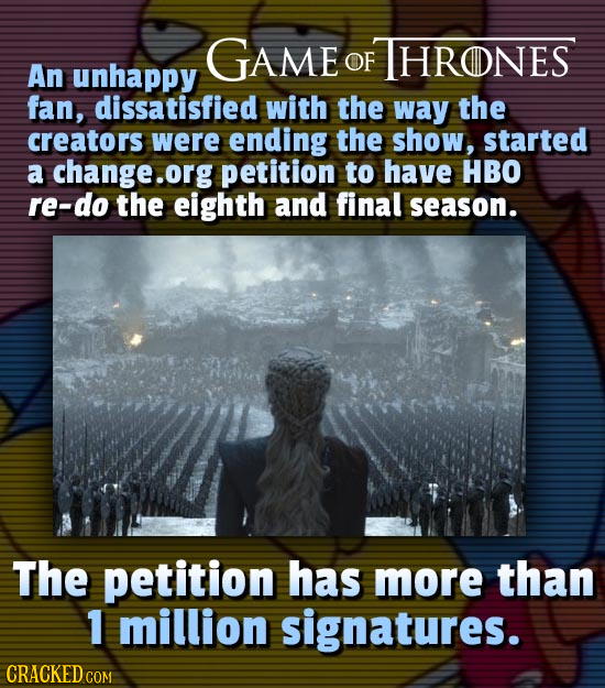 GAME THRONES OF An unhappy fan, dissatisfied with the way the creators were ending the show, started a change.org petition to have HBO re-do the eight