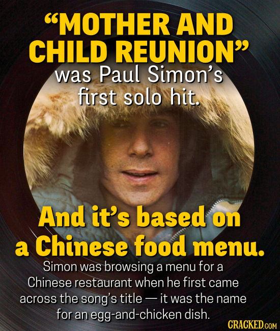 MOTHER AND CHILD REUNION was Paul Simon's first solo hit. And it's based on a Chinese food menu. Simon was browsing a menu for a Chinese restaurant