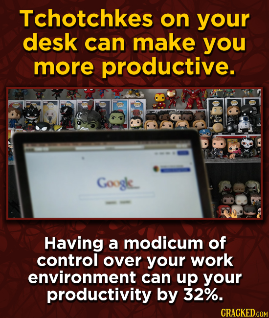 Tchotchkes on your desk can make you more productive. Googk. Having a modicum of control over your work environment can up your productivity by 32%.