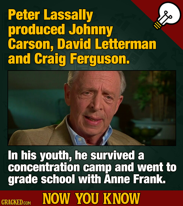 Peter Lassally produced Johnny Carson, David Letterman and Craig Ferguson. In his youth, he survived a concentration camp and went to grade school wit
