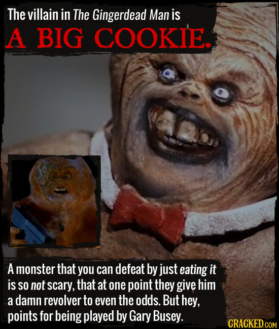 The villain in The Gingerdead Man is A BIG COOKIE. A monster that you can defeat by just eating it is SO not scary, that at one point they give him a