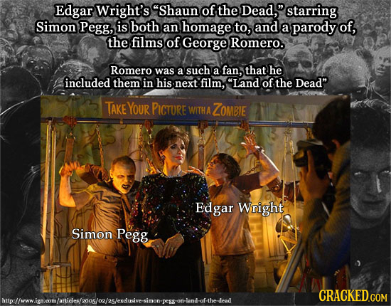 Edgar Wright's Shaun of the Dead, starring Simon Pegg, is both an homage to, and a parody of, the films of George Romero. Romero was a such a fan, t