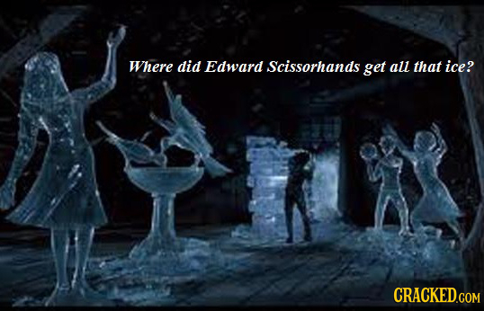 Where did Edward Scissorhands get all that ice? CRACKED.COM