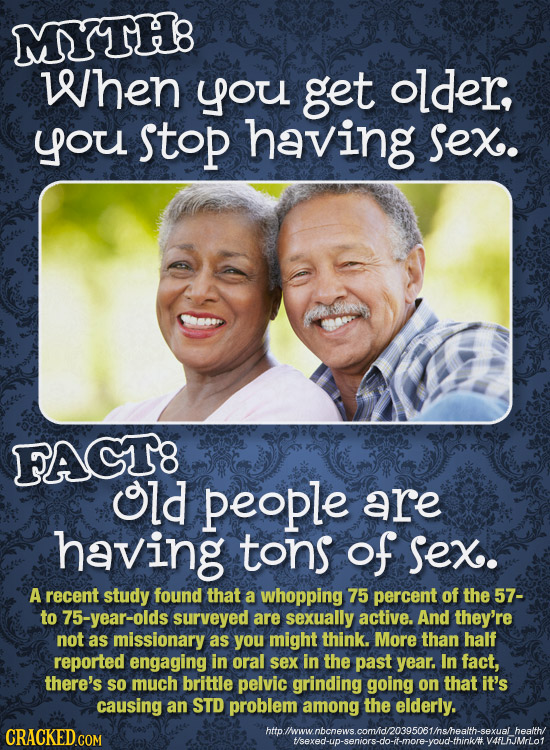 MYTH8 When you get older, you stop having Sex. FACT8 old people are having tons of Sex. A recent study found that a whopping 75 percent of the 57- to