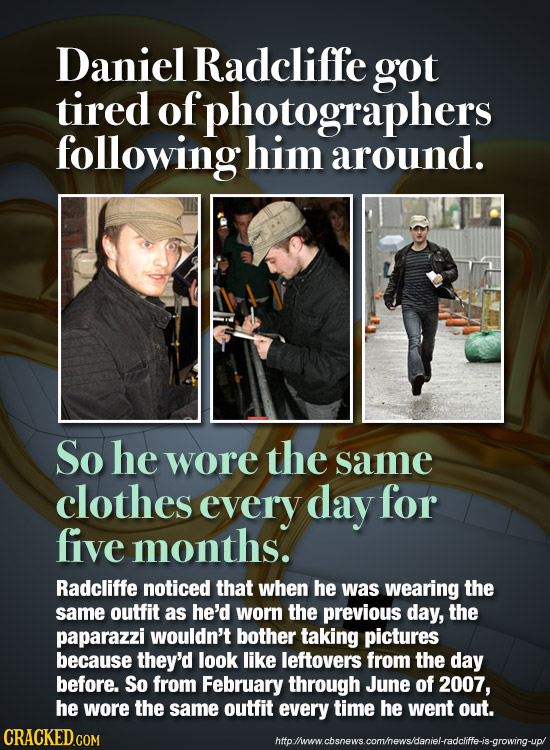 Daniel Radcliffe got tired of photographers following him around. So he wore the same clothes every day for five months. Radcliffe noticed that when h