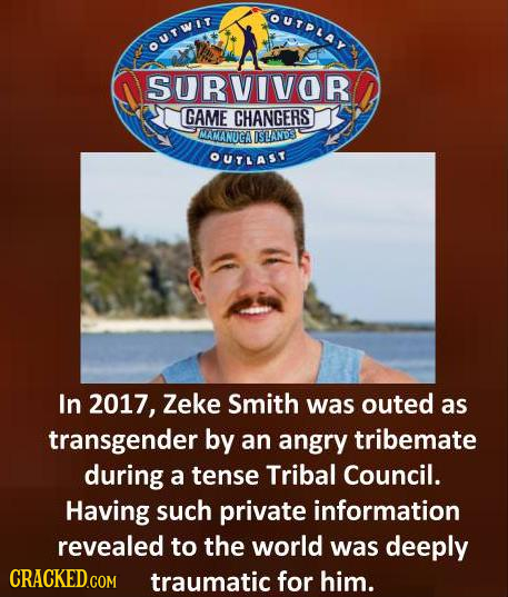 OUTPLAY OUTWIr SURVIVOR GAME CHANGERS MAMANGA IISANDS OUTAST In 2017, Zeke Smith was outed as transgender by an angry tribemate during a tense Tribal