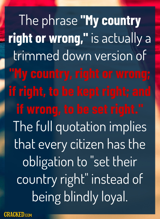 The phrase My country right or wrong, is actually a trimmed down version of My country, right or wrong: if right, to be kept right; and if Wrong, t