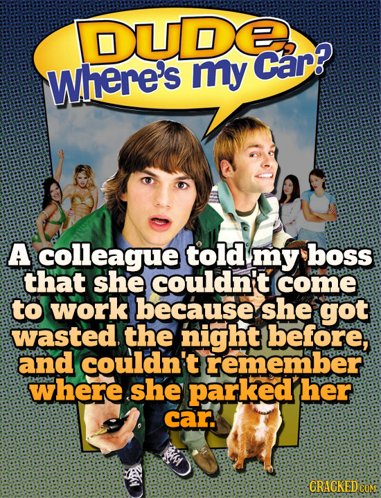 DUDERR my Car? where's A colleague told my boss that she couldn't come to work because she got wasted, the night before, and couldn't remember where s