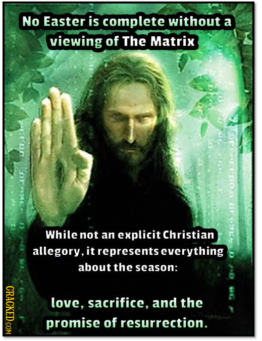 No Easter is complete without a viewing of The Matrix Cout.i IC While not an explicit Christian allegory, it represents everything about the season: C