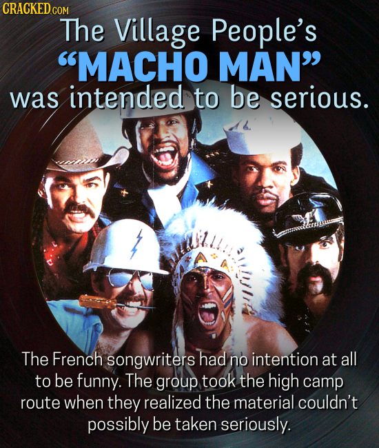 CRACKEDcO COM The Village People's MACHO MAN was intended to be serious. The French songwriters had no intention at all to be funny. The group took
