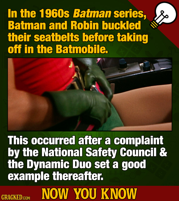 In the 1960s Batman series, Batman and Robin buckled their seatbelts before taking off in the Batmobile. This occurred after a complaint by the Nation
