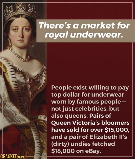 There's a market for royal underwear. People exist willing to pay top dollar for underwear worn by famous people - not just celebrities, but also quee