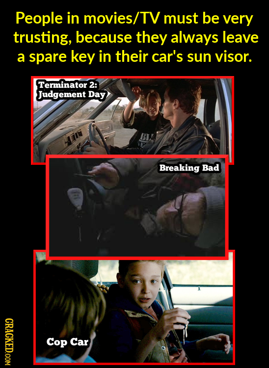 People in movies/ TV must be very trusting, because they always leave a spare key in their car's sun visor. Terminator 2: Judgement Day Breaking Bad G