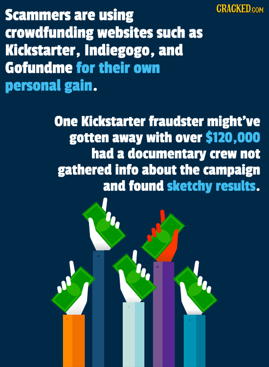 CRACKED.COM Scammers are using crowdfunding websites such as Kickstarter, Indiegogo, and Gofundme for their own personal gain. One Kickstarter fraudst