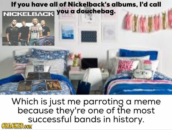 If you have all of Nickelback's albums, I'd call you a douchebag. NICKELBAICK EAST ES BOWU/T OFD WAME Which is just me parroting a meme because they'r