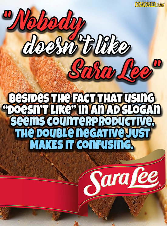 Nobody n doesn tlike Sara Lee BESIDES THE FACT THAT using DOESN'T LIKEN In An AD SLOGAn seems COUNTERPRODUCTIVE, THE DOUBLE NeGAtive JUST MAKES IT