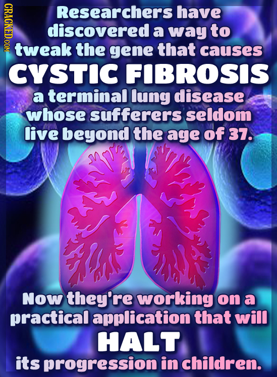 CRACKED.COM Researchers have discovered a way to tweak the gene that causes CYSTIC FIBROSIS a terminal lung disease whose sufferers seldom live beyond