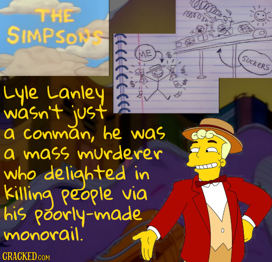 Wup THE (008 SIMPSONS 2 < SUCKERS Lyle Lanley wasn't just a Conman, he was a mass murderer who delighted in kiling People via his poorly-mad monorail.