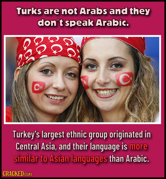 Turks are not Arabs and they don't speak Arabic. Turkey's largest ethnic group originated in Central Asia, and their language is more similar to Asian