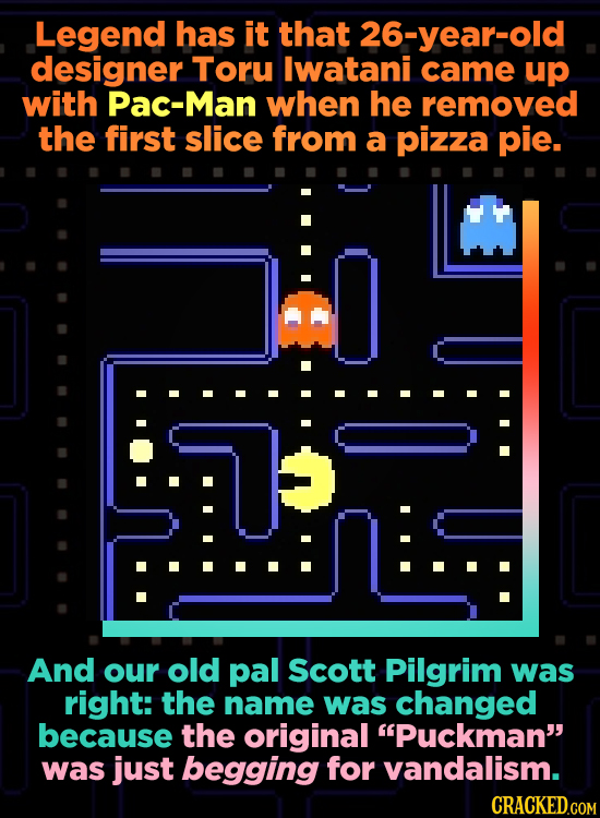 Legend has it that 26-year-old designer Toru lwatani came up with Pac-Man when he removed the first slice from a pizza pie. And our old pal Scott Pilg