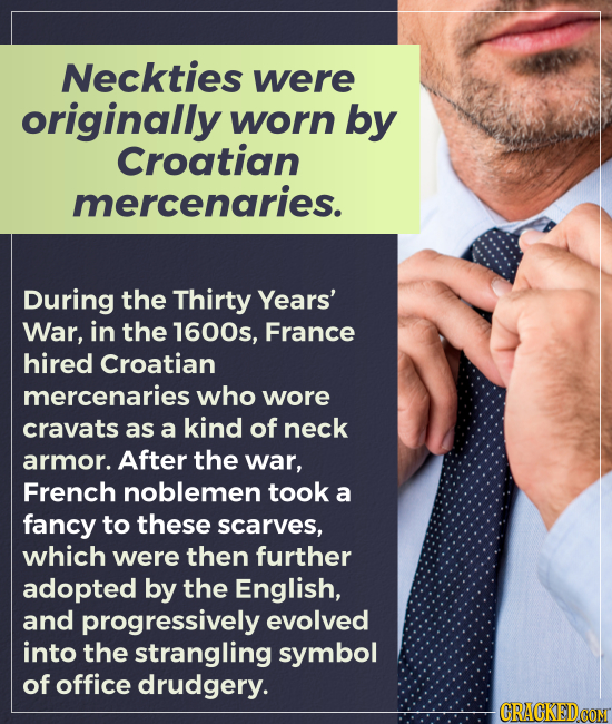 Neckties were originally worn by Croatian mercenaries. During the Thirty Years' War, in the 1600s, France hired Croatian mercenaries who wore cravats