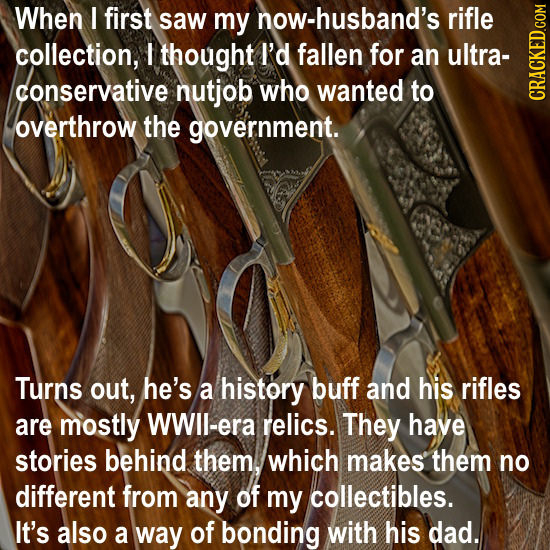 When I first saw my now-husband's rifle collection, I thought I'd fallen for an ultra- conservative nutjob who wanted to CRAGh overthrow the governmen