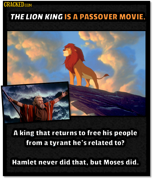 CRACKED COM THE LION KING IS A PAssover MOVIE. A king that returns to free his people from a tyrant he's related to? Hamlet never did that, but Moses