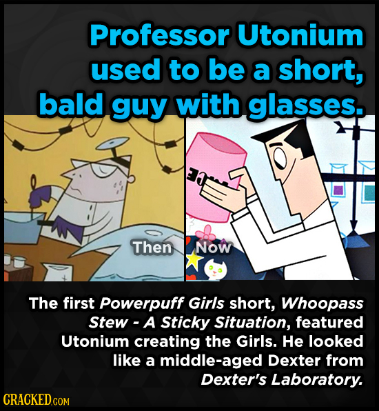 Professor Utonium used to be a short, bald guy with glasses. Then Now The first Powerpuff Girls short, Whoopass Stew - A Sticky Situation, featured Ut