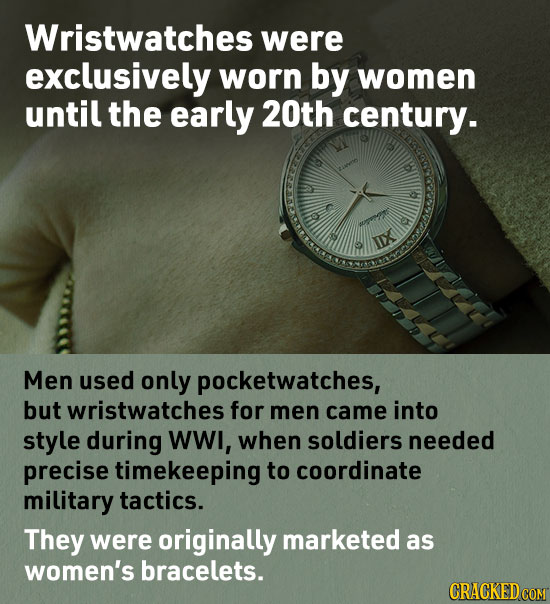 Wristwatches were exclusively worn by women until the early 20th century. 0 XI Men used only pocketwatches, but wristwatches for men came into style d