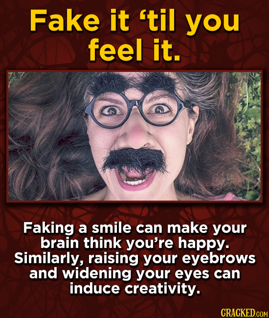 Fake it 'til you feel it. Faking a smile can make your brain think you're happy. Similarly, raising your eyebrows and widening your eyes can induce cr