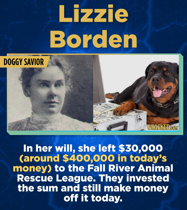 17 Surprising (True) Facts About Awful People - In her will, she left $30,000 (around $400,000 in today's money) to the Fall River Animal Rescue Leagu