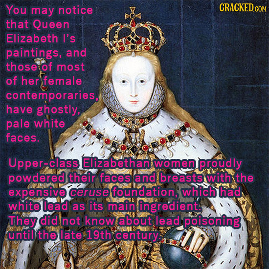You may notice CRACKED COM that Queen Elizabeth I's paintings, and those of most of her female contemporaries, have ghostly, pale white faces. Upper-c