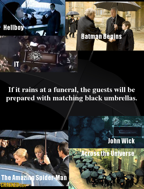 Hellboy Batman Begins IT If it rains at a funeral, the guests will be prepared with matching black umbrellas. John Wick Across the Universe The Amazin