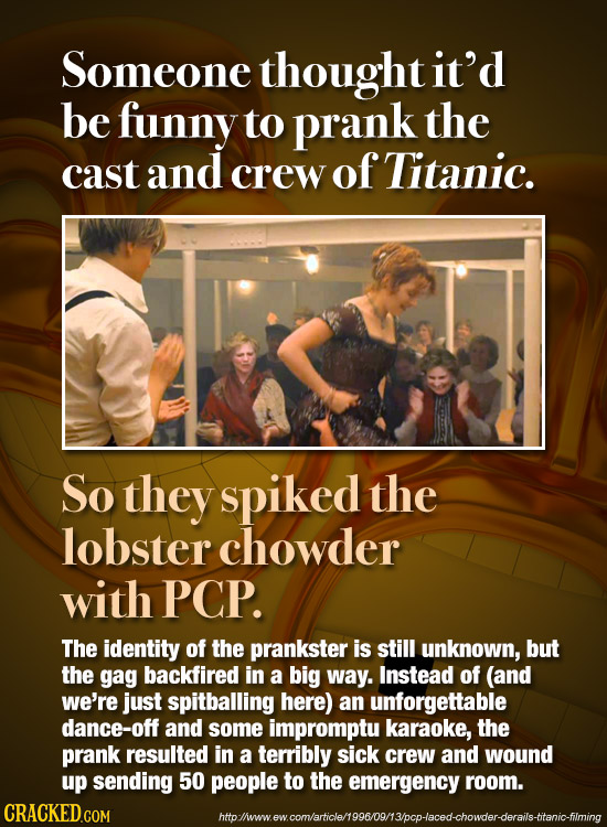 Someone thought it'd be funny to prank the cast and crew of Titanic. So they spiked the lobster chowder with PCP. The identity of the prankster is sti
