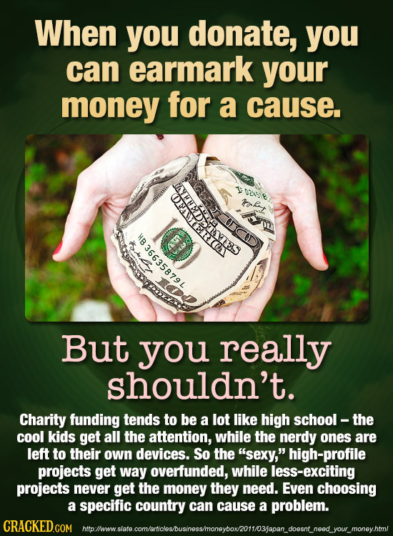 When you donate, you can earmark your money for a cause. I OCtE Man oueant But you really shouldn't. Charity funding tends to be a lot like high schoo