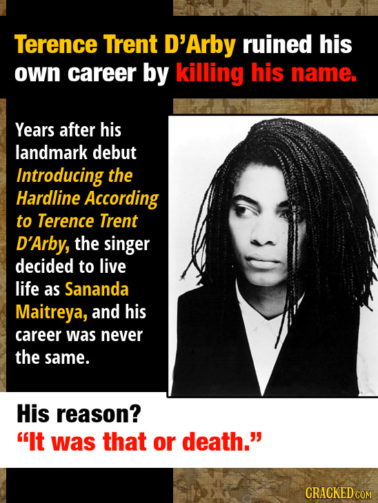 Terence Trent D'Arby ruined his own career by killing his name. Years after his landmark debut Introducing the Hardline According to Terence Trent D'A
