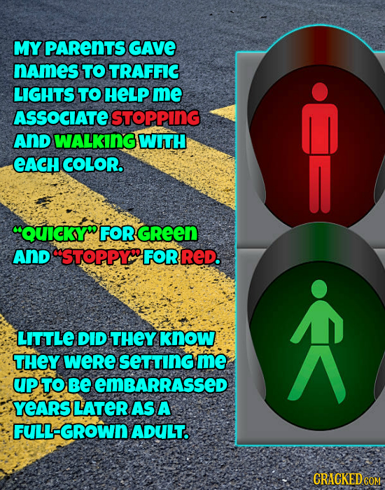 MY PARENTS GAVE names TO TRAFFIC LIGHTS TO HELP me ASSOCIATE STOPPING AND WALKING WITH eACH COLOR. QUICKYW FOR GREEN AND STOPPY FORRED. A LITTLE DID