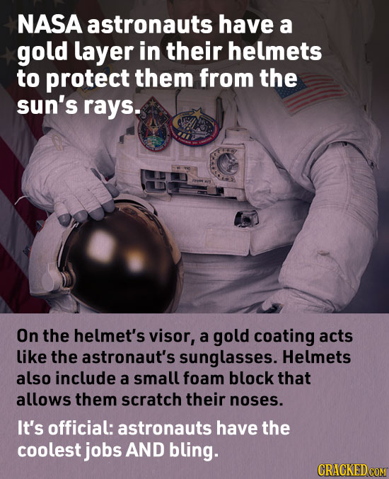 NASA astronauts have a gold layer in their helmets to protect them from the sun's rays. On the helmet's visor, a gold coating acts like the astronaut'