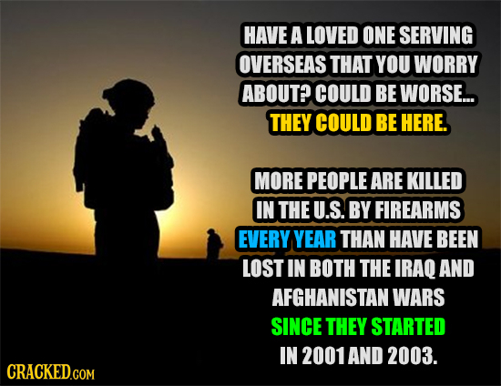 HAVE A LOVED ONE SERVING OVERSEAS THAT YOU WORRY ABOUT? COULD BE WORSE... THEY COULD BE HERE. MORE PEOPLE ARE KILLED IN THE U.S. BY FIREARMS EVERY YEA