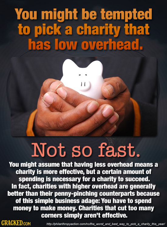 You might be tempted to pick a charity that has low overhead. Not SO fast. You might assume that having less overhead means a charity is more effectiv