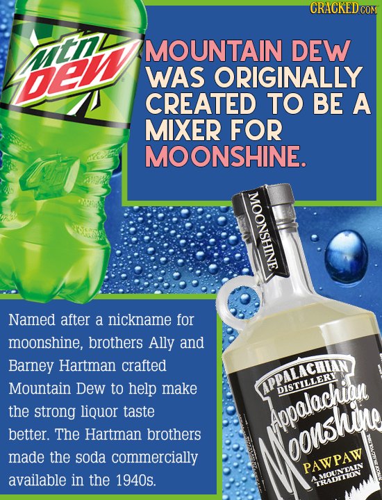 MOUNTAIN DEW De WAS ORIGINALLY CREATED TO BE A MIXER FOR MOONSHINE. hne Named after a nickname for moonshine, brothers Ally and Barney Hartman crafted