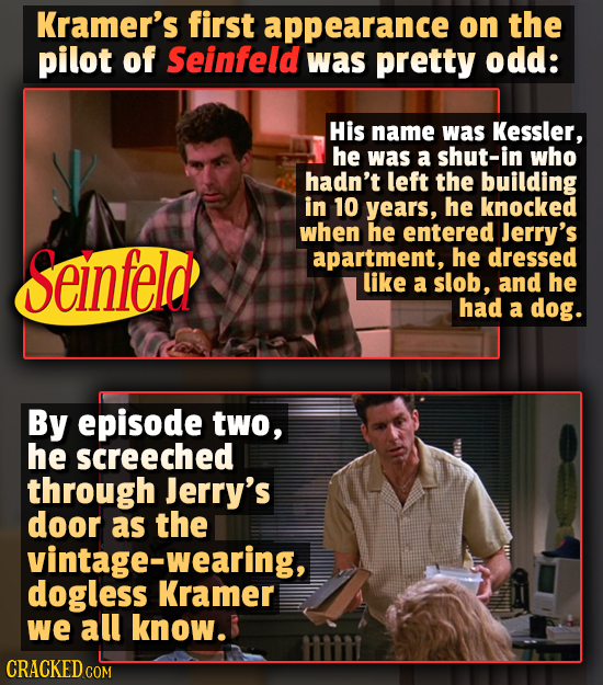 Kramer's first appearance on the pilot of Seinfeld was pretty odd: His name was Kessler, he was a shut-in who hadn't left the building in 10 years, he
