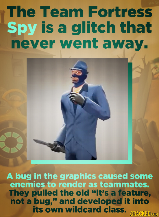 The Team Fortress Spy is a glitch that never went away. A bug in the graphics caused some enemies to render as teammates. They pulled the old it's a