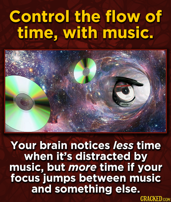 Control the flow of time, with music. Your brain notices less time when it's distracted by music, but more time if your focus jumps between music and