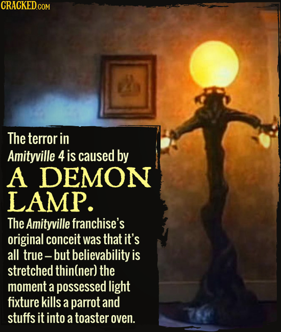 The terror in Amityville 4 is caused by A DEMON LAMP. The Amityville franchise's original conceit was that it's all true- but believability is stretch
